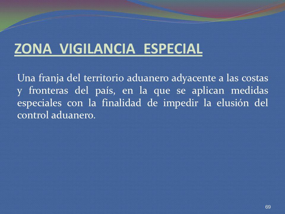 ZONA VIGILANCIA ESPECIAL Una franja del territorio aduanero adyacente a las costas y fronteras del país, en la que se aplican medidas especiales con l