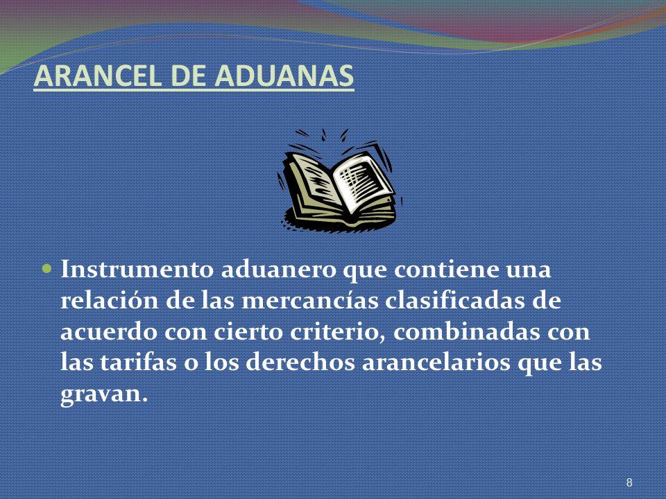ARANCEL DE ADUANAS Instrumento aduanero que contiene una relación de las mercancías clasificadas de acuerdo con cierto criterio, combinadas con las ta