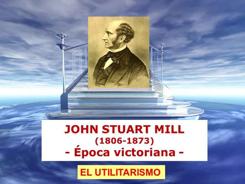 JOHN STUART MILL (1806-1873) - Época victoriana - EL UTILITARISMO
