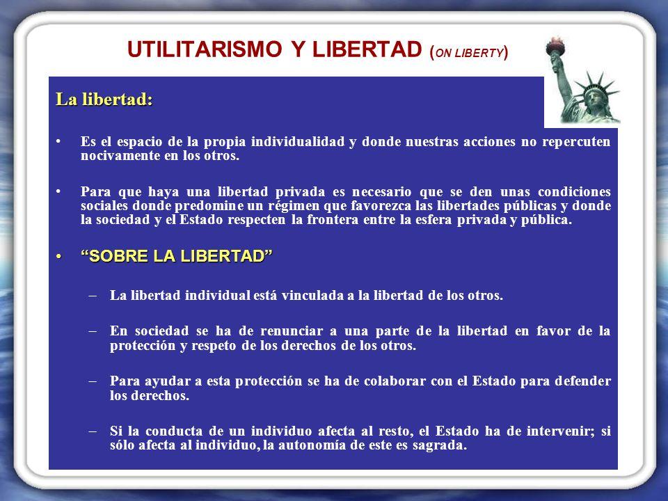 UTILITARISMO Y LIBERTAD ( ON LIBERTY ) La libertad: Es el espacio de la propia individualidad y donde nuestras acciones no repercuten nocivamente en los otros.