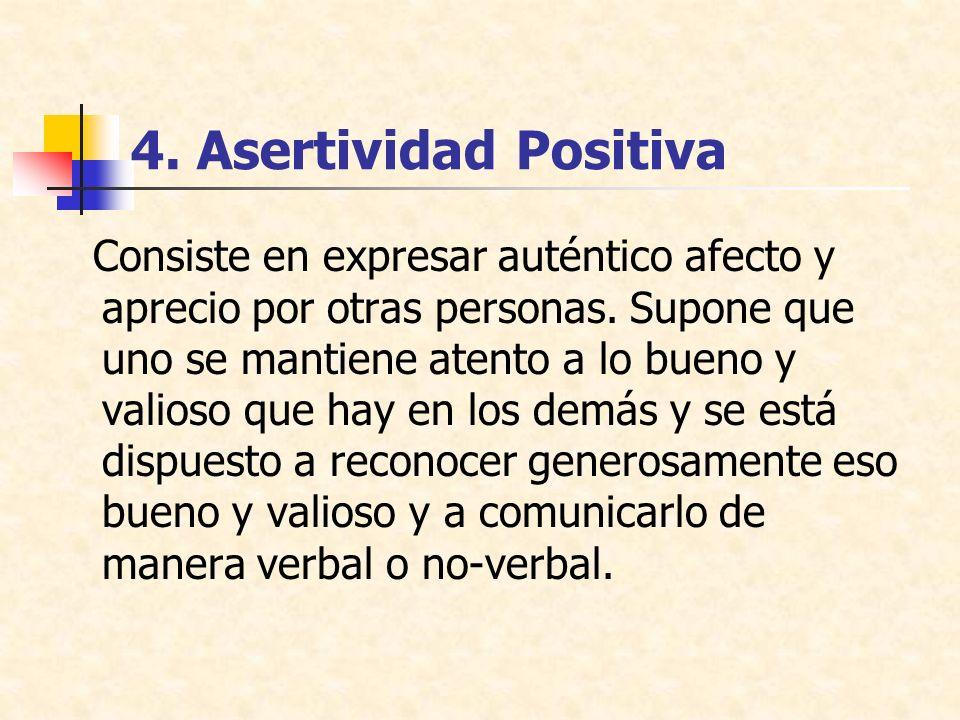 4.Asertividad Positiva Consiste en expresar auténtico afecto y aprecio por otras personas.