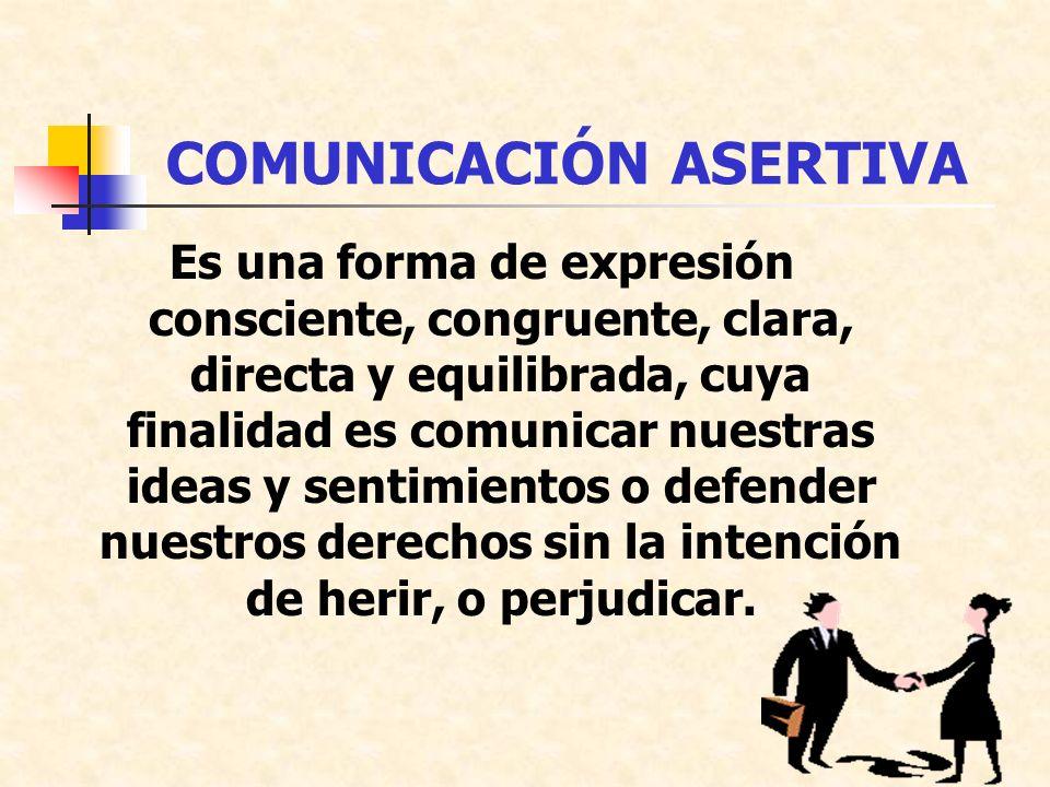COMUNICACIÓN ASERTIVA Es una forma de expresión consciente, congruente, clara, directa y equilibrada, cuya finalidad es comunicar nuestras ideas y sentimientos o defender nuestros derechos sin la intención de herir, o perjudicar.