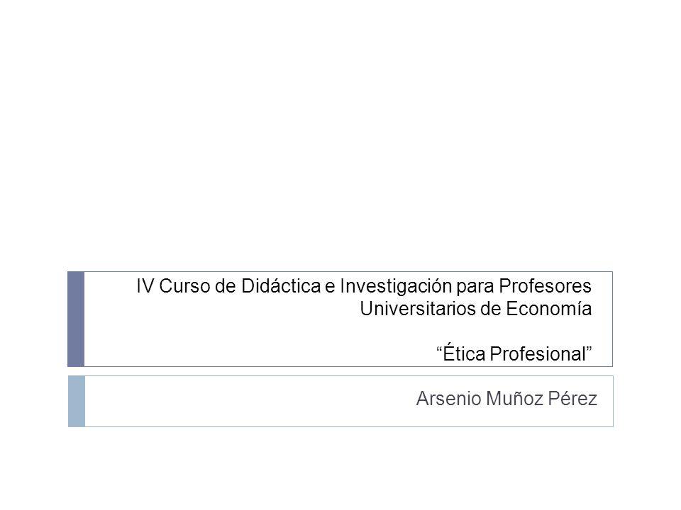 IV Curso de Didáctica e Investigación para Profesores Universitarios de Economía Ética Profesional Arsenio Muñoz Pérez