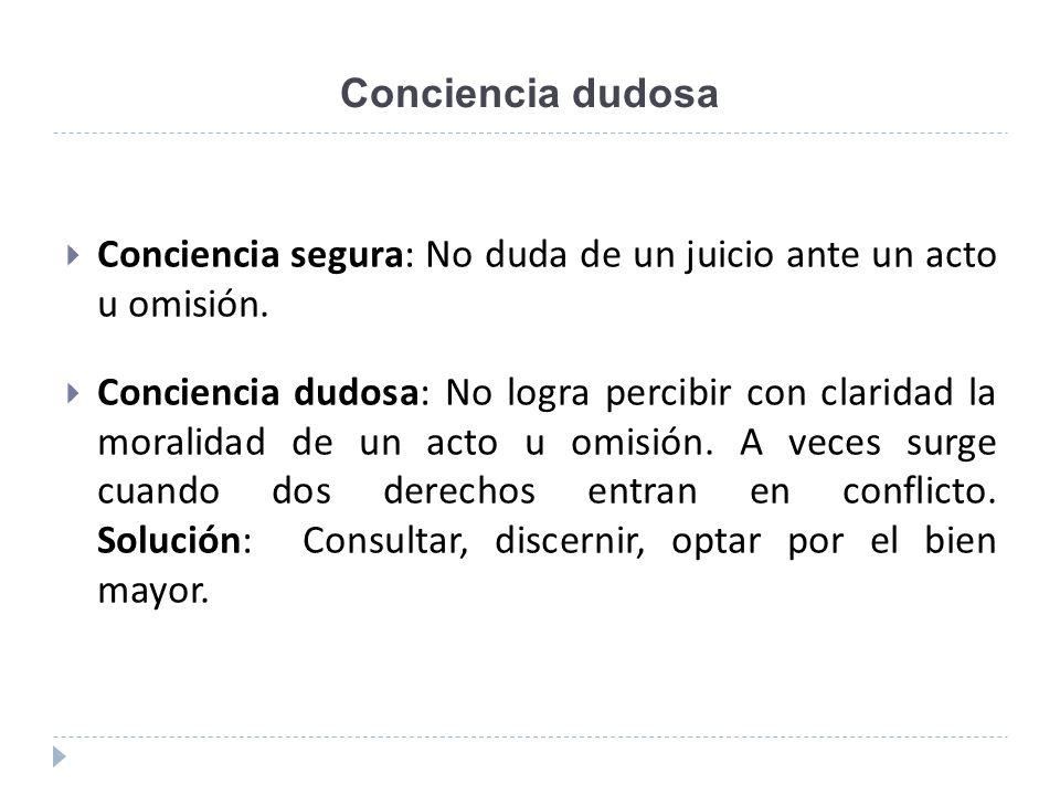 Conciencia dudosa Conciencia segura: No duda de un juicio ante un acto u omisión. Conciencia dudosa: No logra percibir con claridad la moralidad de un