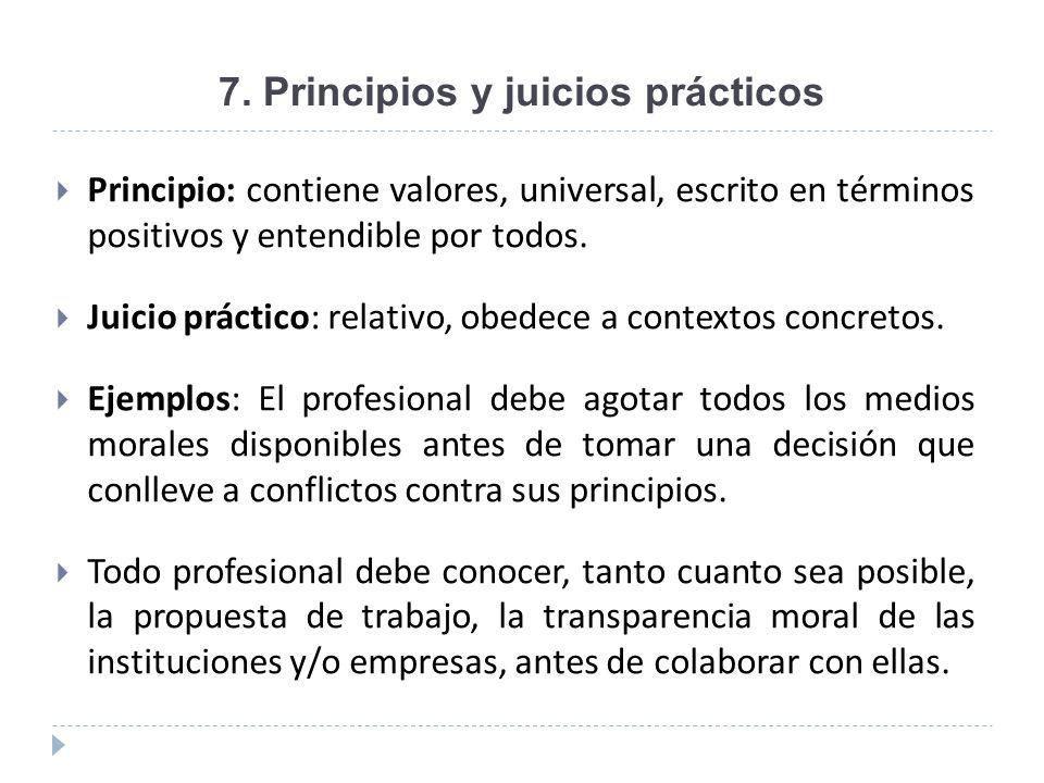 7. Principios y juicios prácticos Principio: contiene valores, universal, escrito en términos positivos y entendible por todos. Juicio práctico: relat