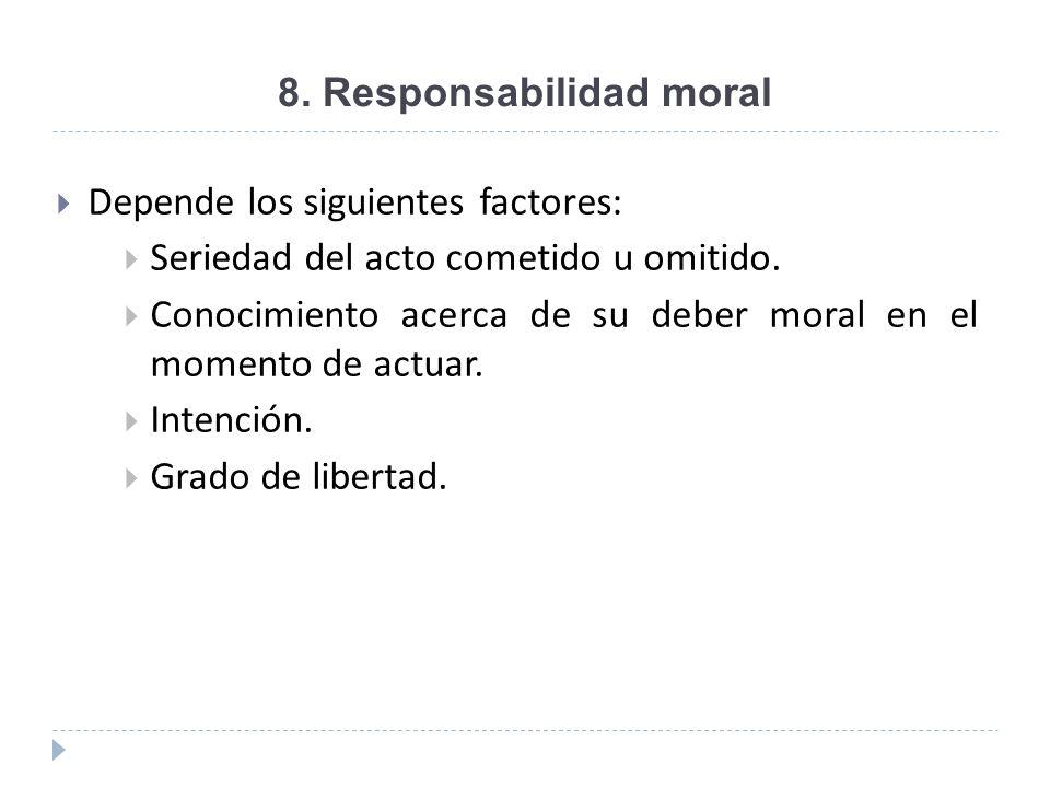8. Responsabilidad moral Depende los siguientes factores: Seriedad del acto cometido u omitido. Conocimiento acerca de su deber moral en el momento de