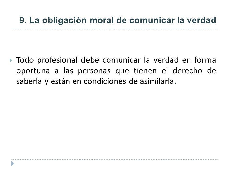 9. La obligación moral de comunicar la verdad Todo profesional debe comunicar la verdad en forma oportuna a las personas que tienen el derecho de sabe