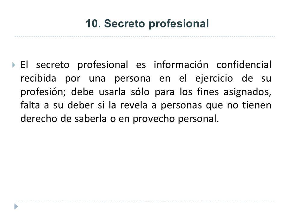 10. Secreto profesional El secreto profesional es información confidencial recibida por una persona en el ejercicio de su profesión; debe usarla sólo