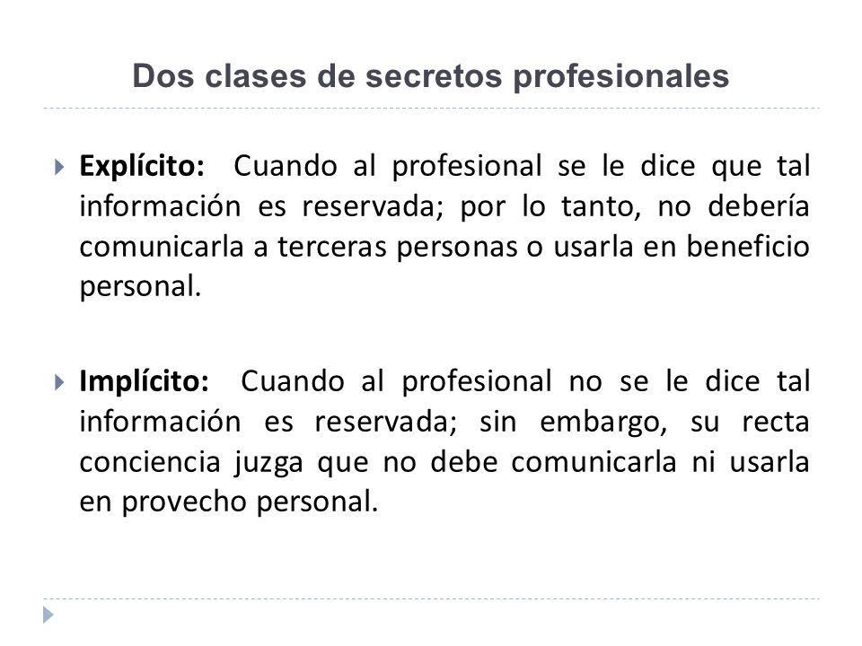 Dos clases de secretos profesionales Explícito: Cuando al profesional se le dice que tal información es reservada; por lo tanto, no debería comunicarl