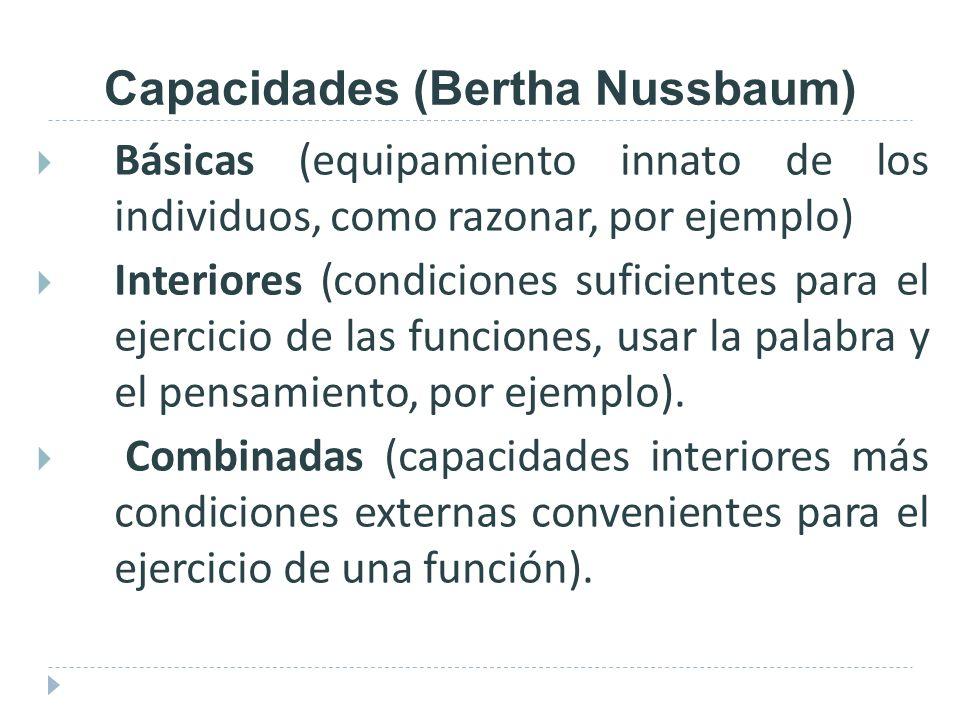 Capacidades (Bertha Nussbaum) Básicas (equipamiento innato de los individuos, como razonar, por ejemplo) Interiores (condiciones suficientes para el e