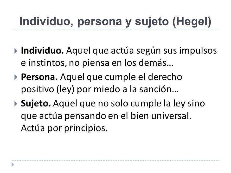 Individuo, persona y sujeto (Hegel) Individuo. Aquel que actúa según sus impulsos e instintos, no piensa en los demás… Persona. Aquel que cumple el de