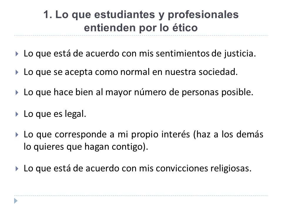 1. Lo que estudiantes y profesionales entienden por lo ético Lo que está de acuerdo con mis sentimientos de justicia. Lo que se acepta como normal en