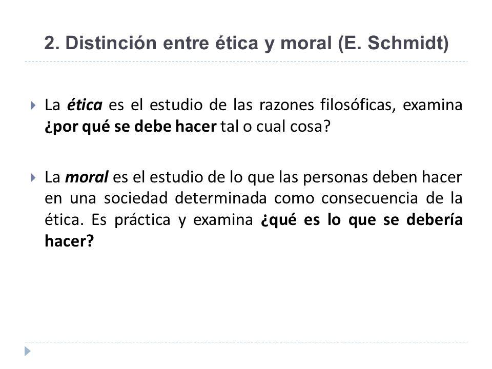 2. Distinción entre ética y moral (E. Schmidt) La ética es el estudio de las razones filosóficas, examina ¿por qué se debe hacer tal o cual cosa? La m