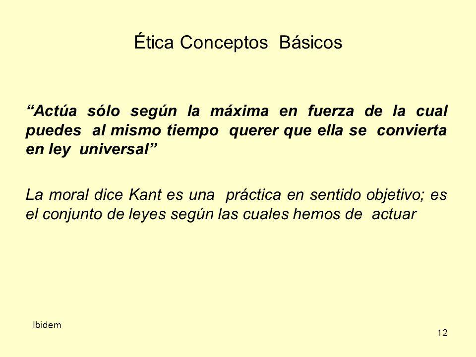 12 Ética Conceptos Básicos Actúa sólo según la máxima en fuerza de la cual puedes al mismo tiempo querer que ella se convierta en ley universal La moral dice Kant es una práctica en sentido objetivo; es el conjunto de leyes según las cuales hemos de actuar Ibidem