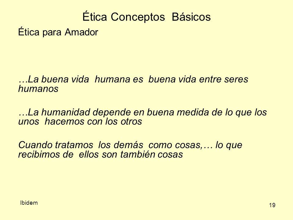 19 Ética Conceptos Básicos Ibidem Ética para Amador …La buena vida humana es buena vida entre seres humanos …La humanidad depende en buena medida de lo que los unos hacemos con los otros Cuando tratamos los demás como cosas,… lo que recibimos de ellos son también cosas