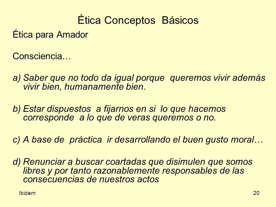 20 Ética Conceptos Básicos Ibidem Ética para Amador Consciencia… a)Saber que no todo da igual porque queremos vivir además vivir bien, humanamente bien.