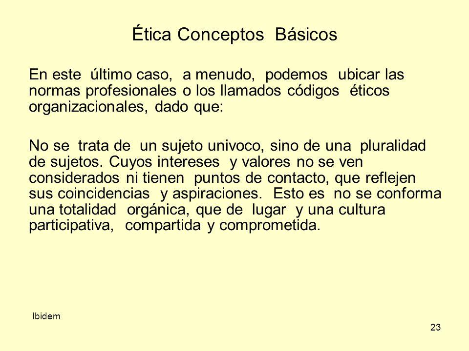 23 Ética Conceptos Básicos Ibidem En este último caso, a menudo, podemos ubicar las normas profesionales o los llamados códigos éticos organizacionales, dado que: No se trata de un sujeto univoco, sino de una pluralidad de sujetos.