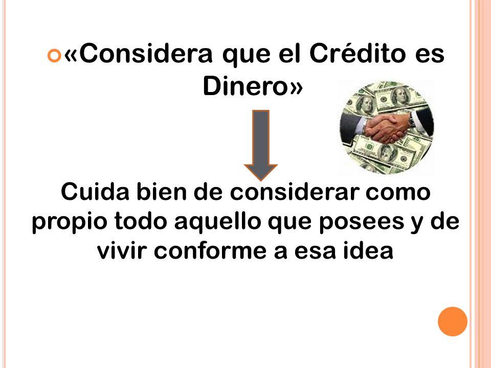 «Considera que el Crédito es Dinero» Cuida bien de considerar como propio todo aquello que posees y de vivir conforme a esa idea