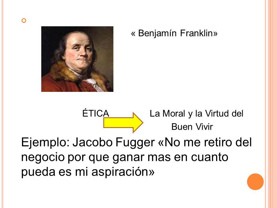 « Benjamín Franklin» ÉTICA La Moral y la Virtud del Buen Vivir Ejemplo: Jacobo Fugger «No me retiro del negocio por que ganar mas en cuanto pueda es mi aspiración»