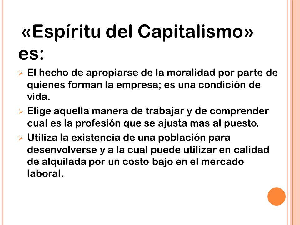 «Espíritu del Capitalismo» es: El hecho de apropiarse de la moralidad por parte de quienes forman la empresa; es una condición de vida.