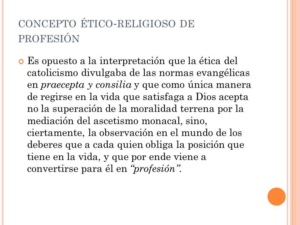 CONCEPTO ÉTICO - RELIGIOSO DE PROFESIÓN Es opuesto a la interpretación que la ética del catolicismo divulgaba de las normas evangélicas en praecepta y consilia y que como única manera de regirse en la vida que satisfaga a Dios acepta no la superación de la moralidad terrena por la mediación del ascetismo monacal, sino, ciertamente, la observación en el mundo de los deberes que a cada quien obliga la posición que tiene en la vida, y que por ende viene a convertirse para él en profesión.