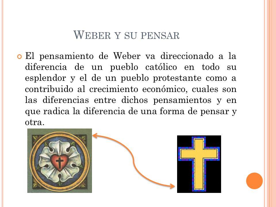 W EBER Y SU PENSAR El pensamiento de Weber va direccionado a la diferencia de un pueblo católico en todo su esplendor y el de un pueblo protestante como a contribuido al crecimiento económico, cuales son las diferencias entre dichos pensamientos y en que radica la diferencia de una forma de pensar y otra.