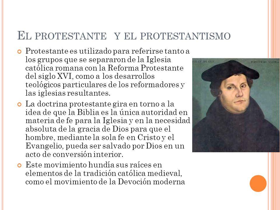 E L PROTESTANTE Y EL PROTESTANTISMO Protestante es utilizado para referirse tanto a los grupos que se separaron de la Iglesia católica romana con la Reforma Protestante del siglo XVI, como a los desarrollos teológicos particulares de los reformadores y las iglesias resultantes.