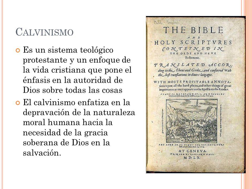 C ALVINISMO Es un sistema teológico protestante y un enfoque de la vida cristiana que pone el énfasis en la autoridad de Dios sobre todas las cosas El calvinismo enfatiza en la depravación de la naturaleza moral humana hacia la necesidad de la gracia soberana de Dios en la salvación.