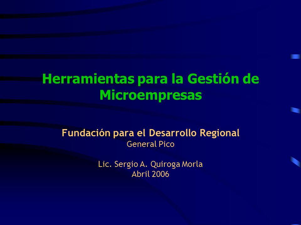 Herramientas para la Gestión de Microempresas Fundación para el Desarrollo Regional General Pico Lic. Sergio A. Quiroga Morla Abril 2006