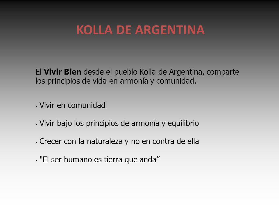 KOLLA DE ARGENTINA El Vivir Bien desde el pueblo Kolla de Argentina, comparte los principios de vida en armonía y comunidad.