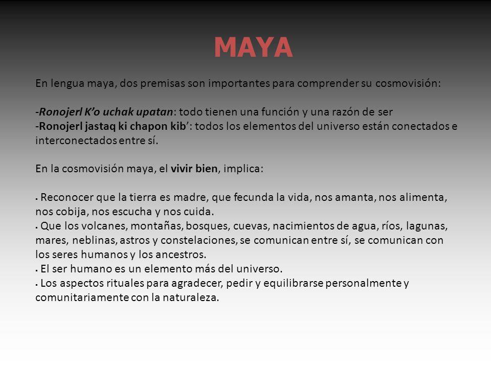 MAYA En lengua maya, dos premisas son importantes para comprender su cosmovisión: -Ronojerl Ko uchak upatan: todo tienen una función y una razón de ser -Ronojerl jastaq ki chapon kib: todos los elementos del universo están conectados e interconectados entre sí.