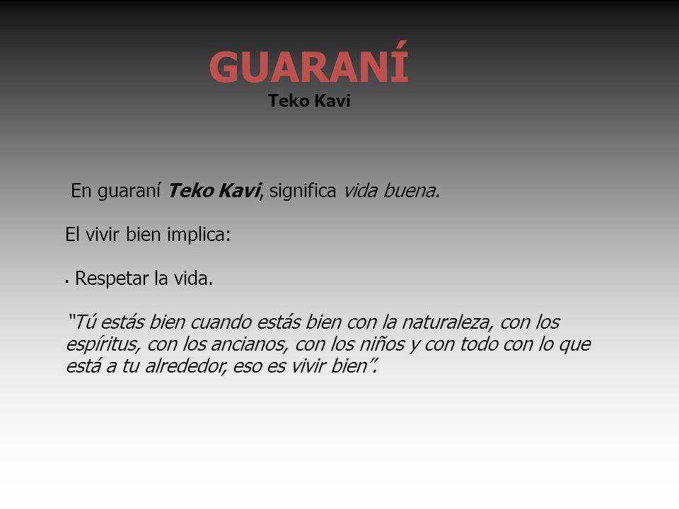 En guaraní Teko Kavi, significa vida buena. El vivir bien implica: Respetar la vida.