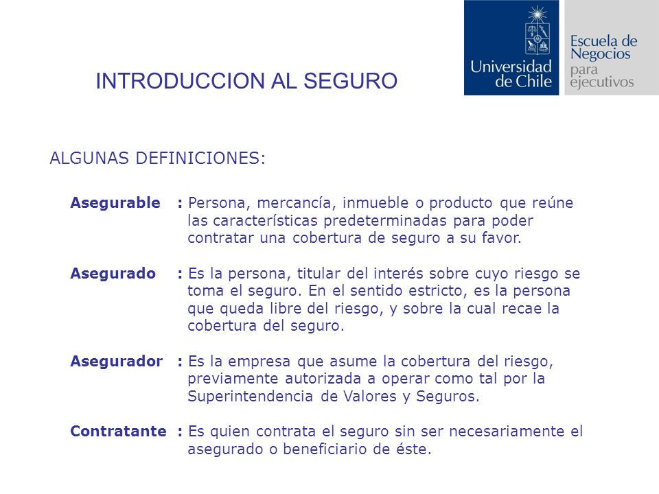 INTRODUCCION AL SEGURO ALGUNAS DEFINICIONES: Asegurable: Persona, mercancía, inmueble o producto que reúne las características predeterminadas para poder contratar una cobertura de seguro a su favor.