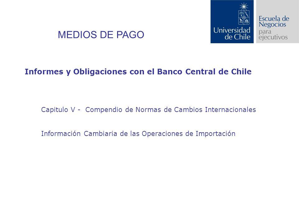 Informes y Obligaciones con el Banco Central de Chile Capitulo V - Compendio de Normas de Cambios Internacionales Información Cambiaria de las Operaciones de Importación MEDIOS DE PAGO