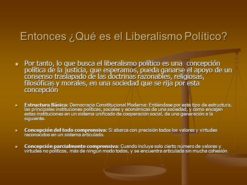 Entonces ¿Qué es el Liberalismo Político? Por tanto, lo que busca el liberalismo político es una concepción política de la justicia, que esperamos, pu