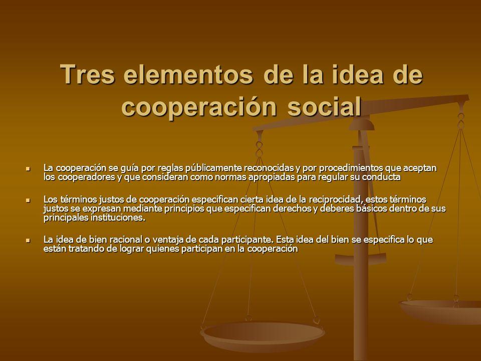 Tres elementos de la idea de cooperación social La cooperación se guía por reglas públicamente reconocidas y por procedimientos que aceptan los cooper