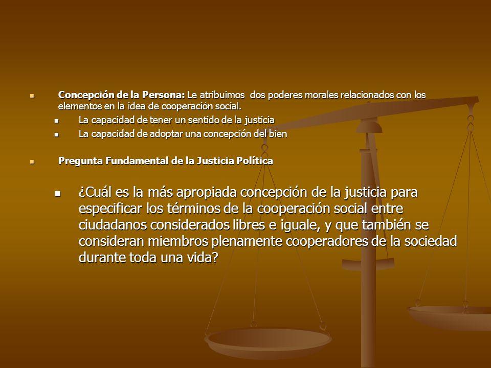 Concepción de la Persona: Le atribuimos dos poderes morales relacionados con los elementos en la idea de cooperación social. Concepción de la Persona: