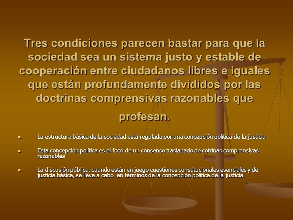 Tres condiciones parecen bastar para que la sociedad sea un sistema justo y estable de cooperación entre ciudadanos libres e iguales que están profund