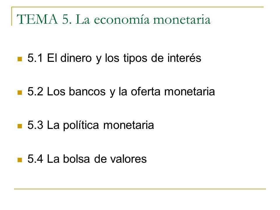 TEMA 5. La economía monetaria 5.1 El dinero y los tipos de interés 5.2 Los bancos y la oferta monetaria 5.3 La política monetaria 5.4 La bolsa de valo