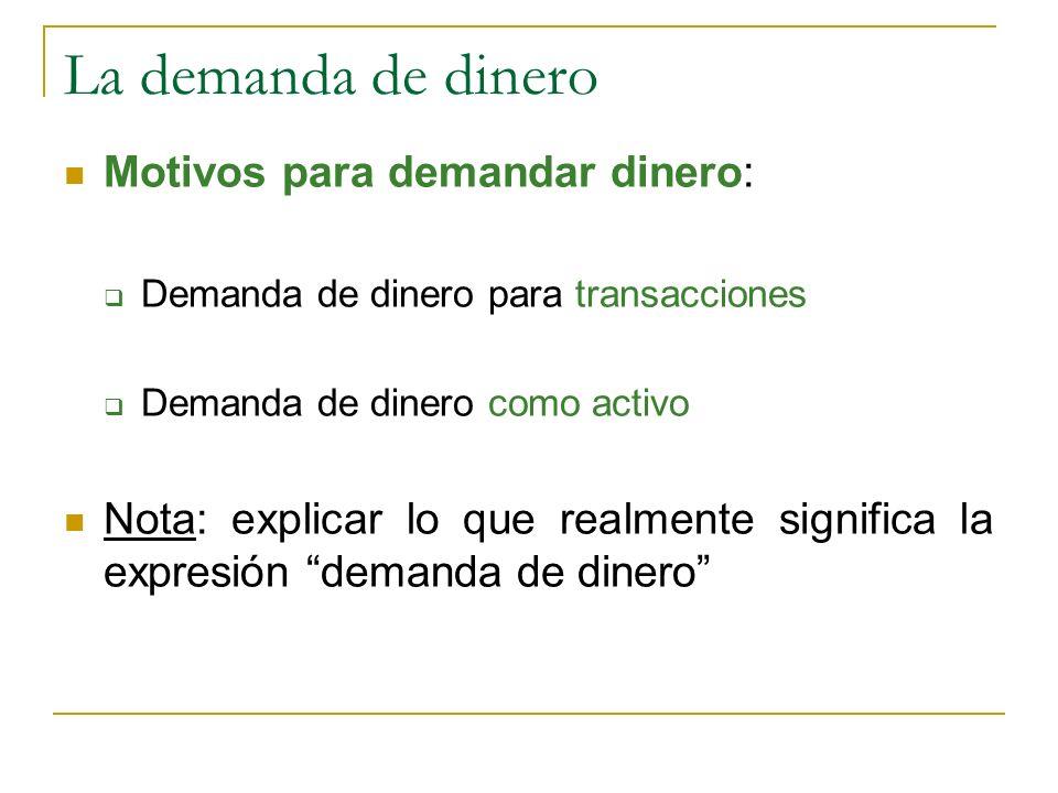 La demanda de dinero Motivos para demandar dinero: Demanda de dinero para transacciones Demanda de dinero como activo Nota: explicar lo que realmente