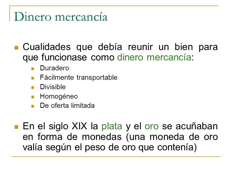 Dinero mercancía Cualidades que debía reunir un bien para que funcionase como dinero mercancía: Duradero Fácilmente transportable Divisible Homogéneo