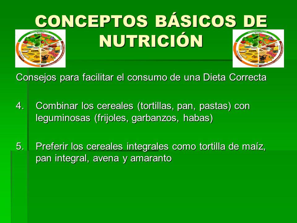 CONCEPTOS BÁSICOS DE NUTRICIÓN Consejos para facilitar el consumo de una Dieta Correcta 4.Combinar los cereales (tortillas, pan, pastas) con leguminos