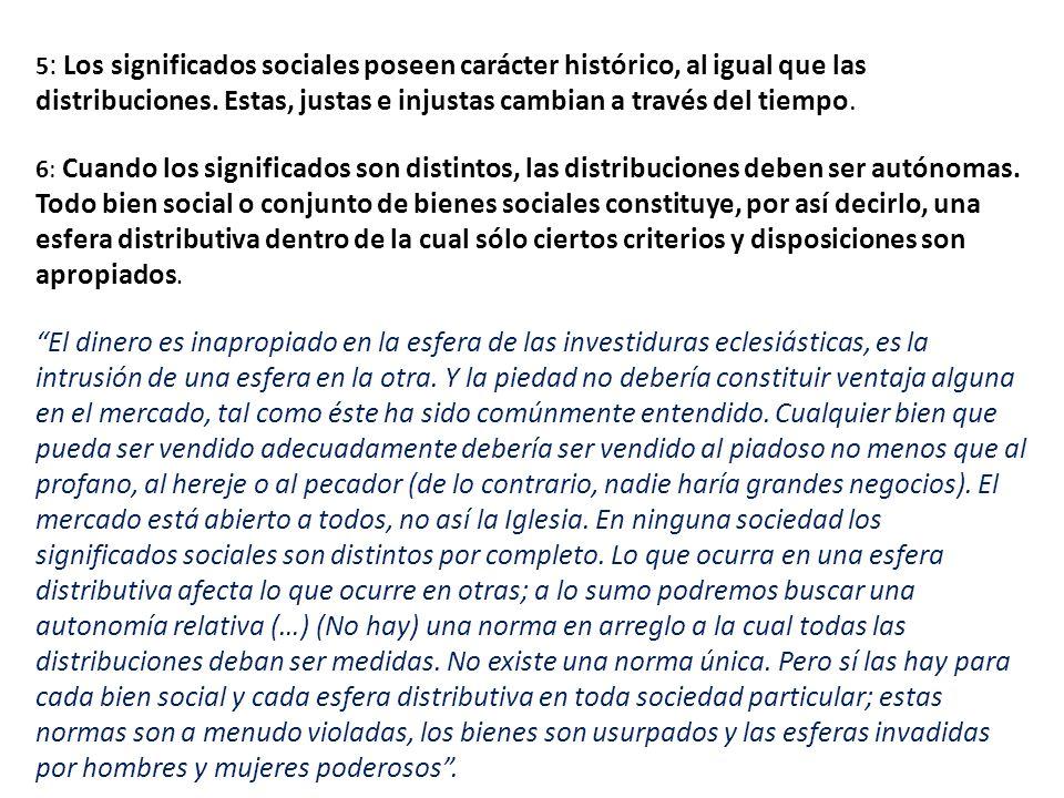 5 : Los significados sociales poseen carácter histórico, al igual que las distribuciones. Estas, justas e injustas cambian a través del tiempo. 6: Cua