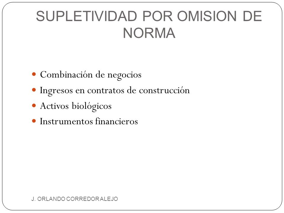 SUPLETIVIDAD POR OMISION DE NORMA J. ORLANDO CORREDOR ALEJO Combinación de negocios Ingresos en contratos de construcción Activos biológicos Instrumen