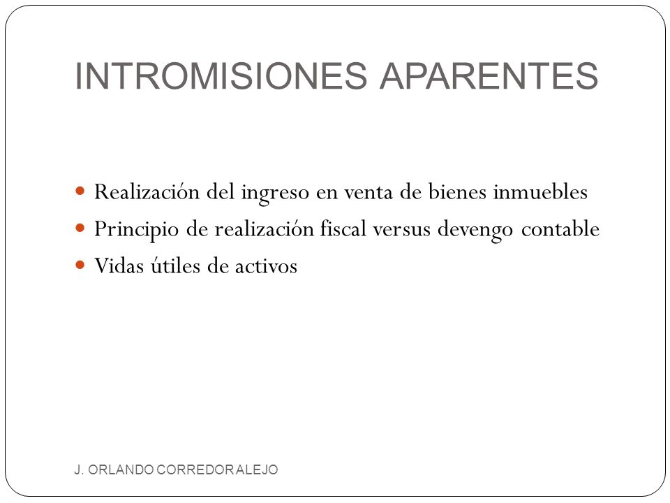 INTROMISIONES APARENTES J. ORLANDO CORREDOR ALEJO Realización del ingreso en venta de bienes inmuebles Principio de realización fiscal versus devengo