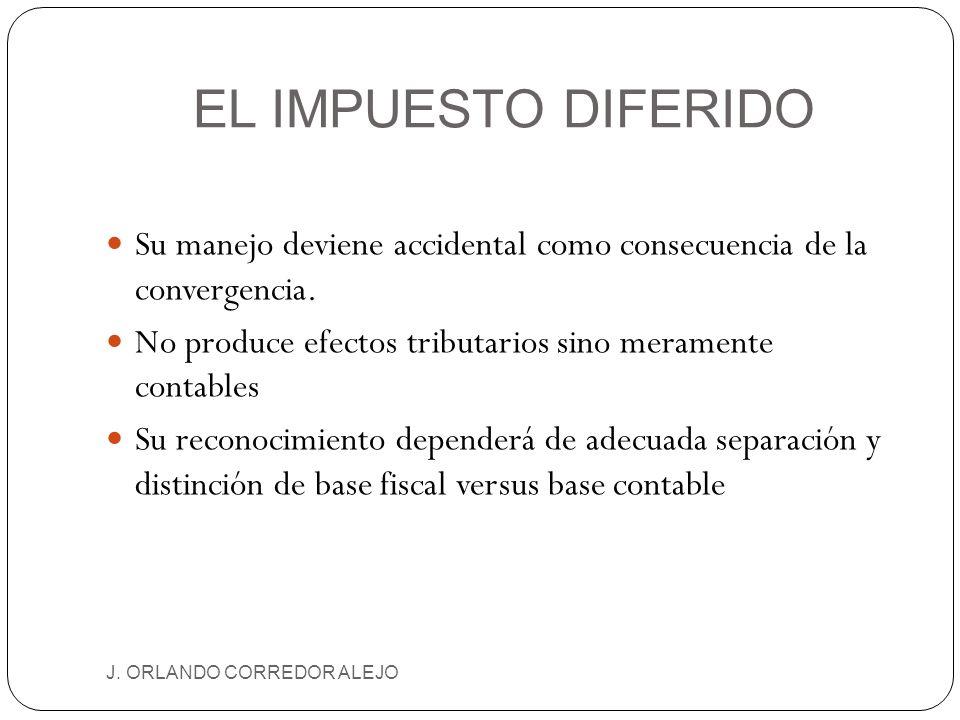 EL IMPUESTO DIFERIDO J. ORLANDO CORREDOR ALEJO Su manejo deviene accidental como consecuencia de la convergencia. No produce efectos tributarios sino