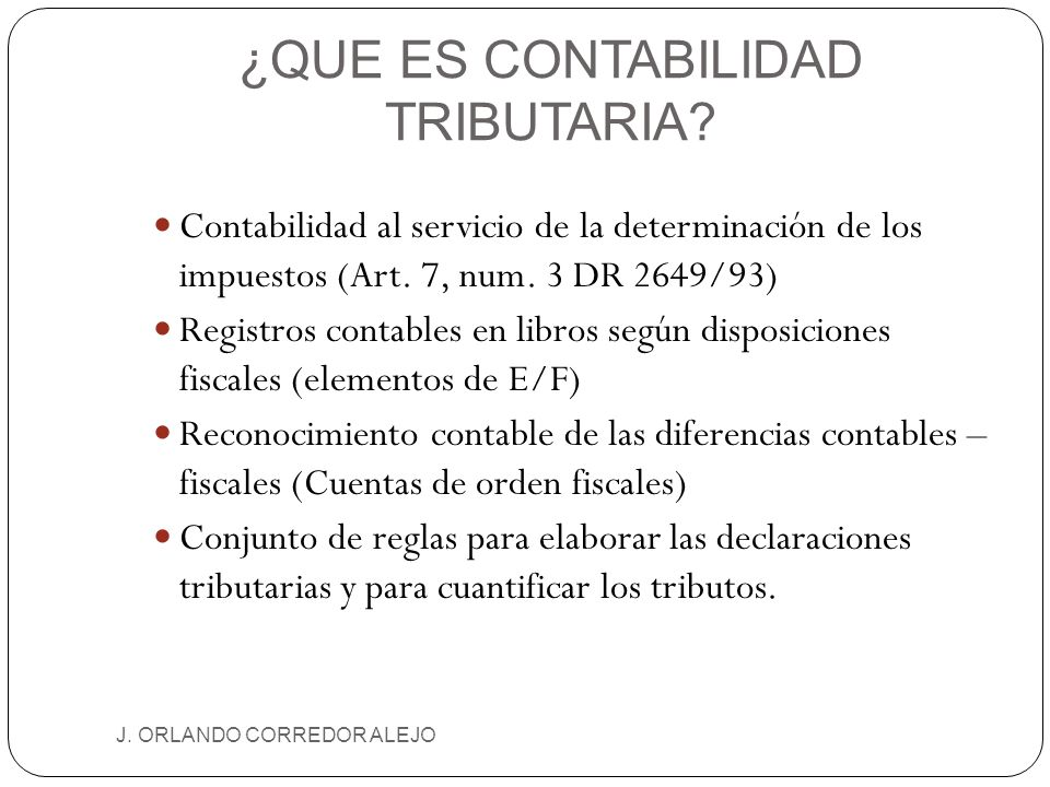 ¿QUE ES CONTABILIDAD TRIBUTARIA? J. ORLANDO CORREDOR ALEJO Contabilidad al servicio de la determinación de los impuestos (Art. 7, num. 3 DR 2649/93) R