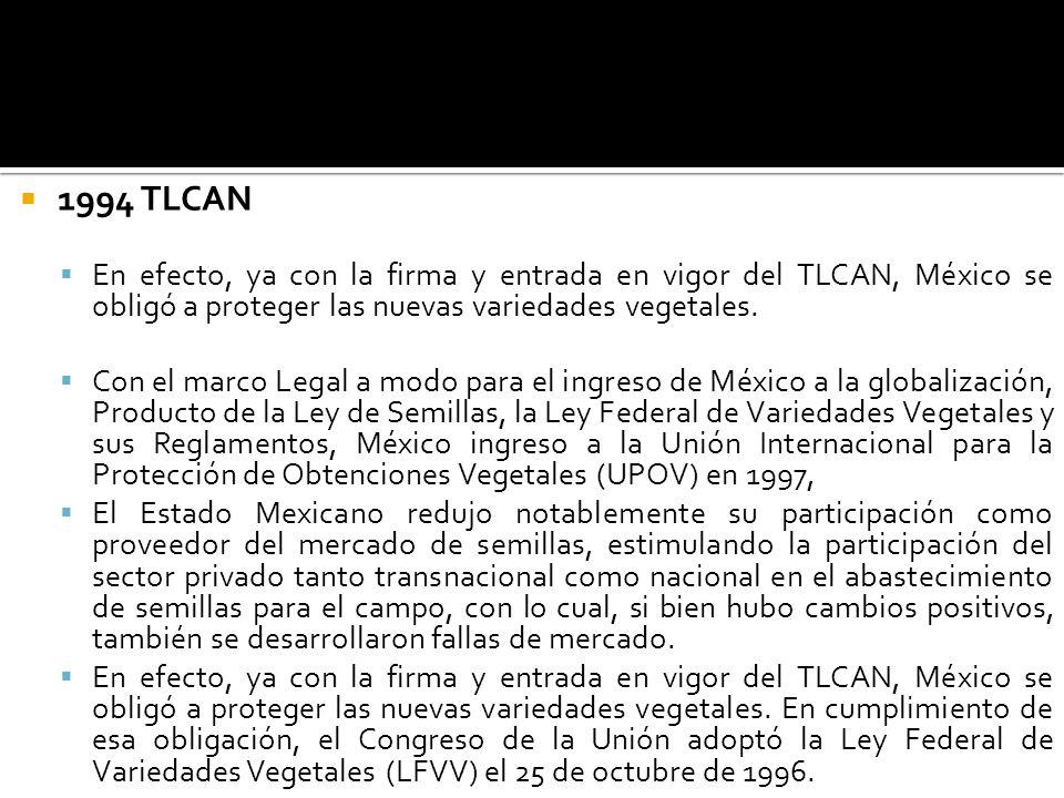 1994 TLCAN En efecto, ya con la firma y entrada en vigor del TLCAN, México se obligó a proteger las nuevas variedades vegetales. Con el marco Legal a
