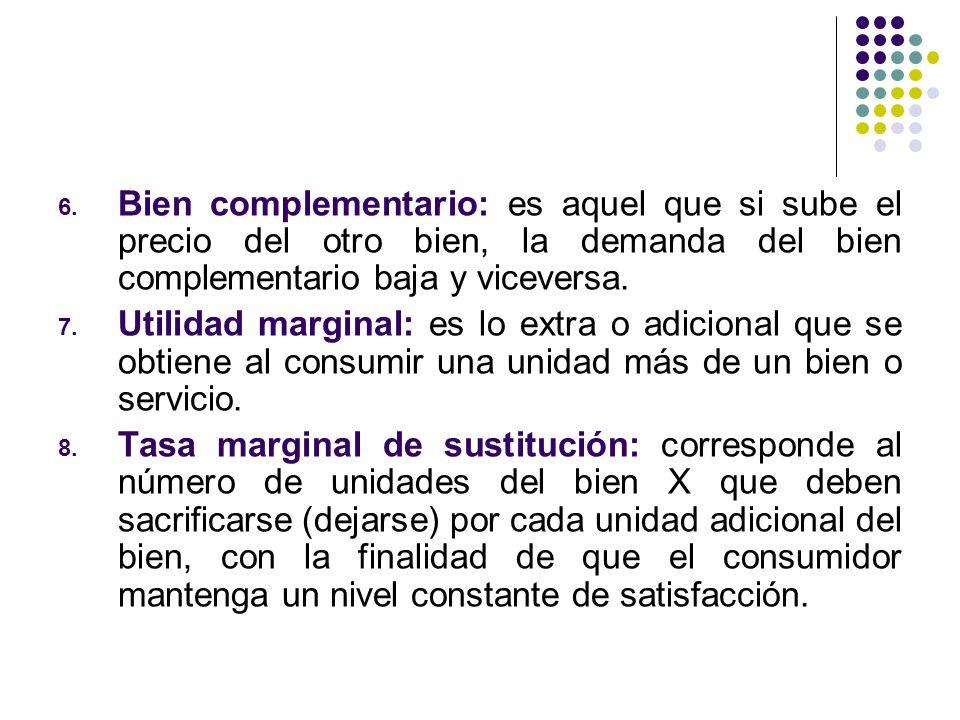 6. Bien complementario: es aquel que si sube el precio del otro bien, la demanda del bien complementario baja y viceversa. 7. Utilidad marginal: es lo