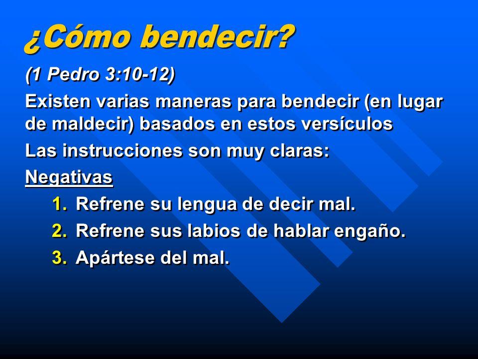 (1 Pedro 3:10-12) Existen varias maneras para bendecir (en lugar de maldecir) basados en estos versículos Las instrucciones son muy claras: Negativas